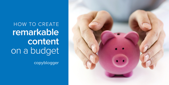 how to create remarkable content on a budget