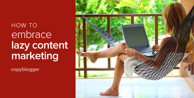Why Lazy People Make the Best Content Marketers