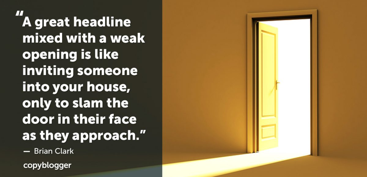 """""""A great headline mixed with a weak opening is like inviting someone into your house, only to slam the door in their face as they approach."""" – Brian Clark"""