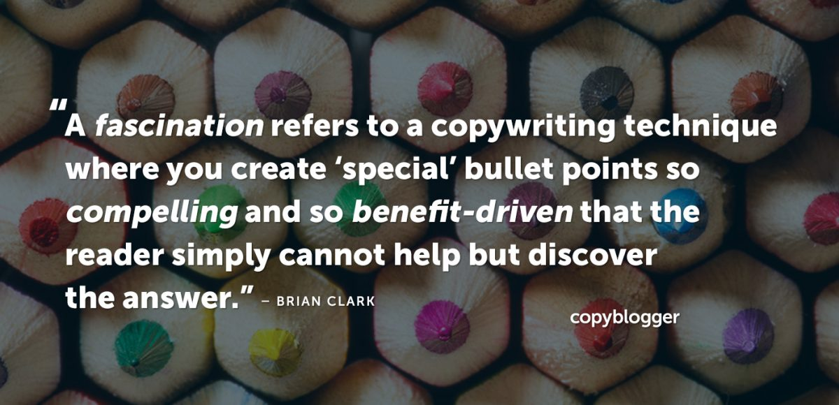 """""""A fascination refers to a copywriting technique where you create 'special' bullet points so compelling and so benefit-driven that the reader simply cannot help but discover the answer."""" – Brian Clark"""