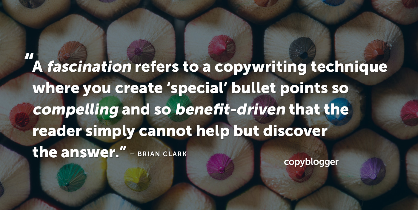 A fascination refers to a copywriting technique where you create 'special' bullet points so compelling and so benefit-driven that the reader simply cannot help but discover the answer. – Brian Clark