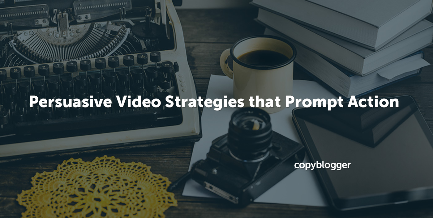 Persuasive Video Strategies that Prompt Action - Copyblogger