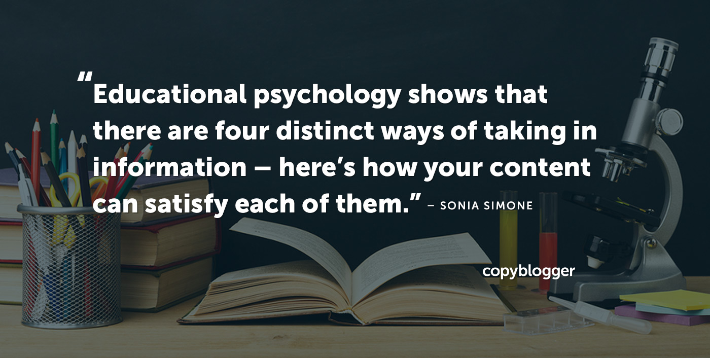 Educational psychology shows that there are four distinct ways of taking in information --  here's how your content can satisfy each of them. – Sonia Simone