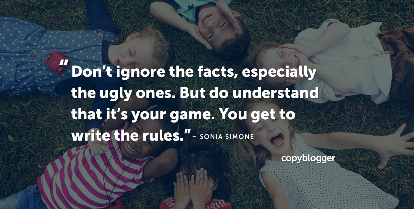 """Don't ignore the facts, especially the ugly ones. But do understand that it's your game. You get to write the rules."" – Sonia Simone"