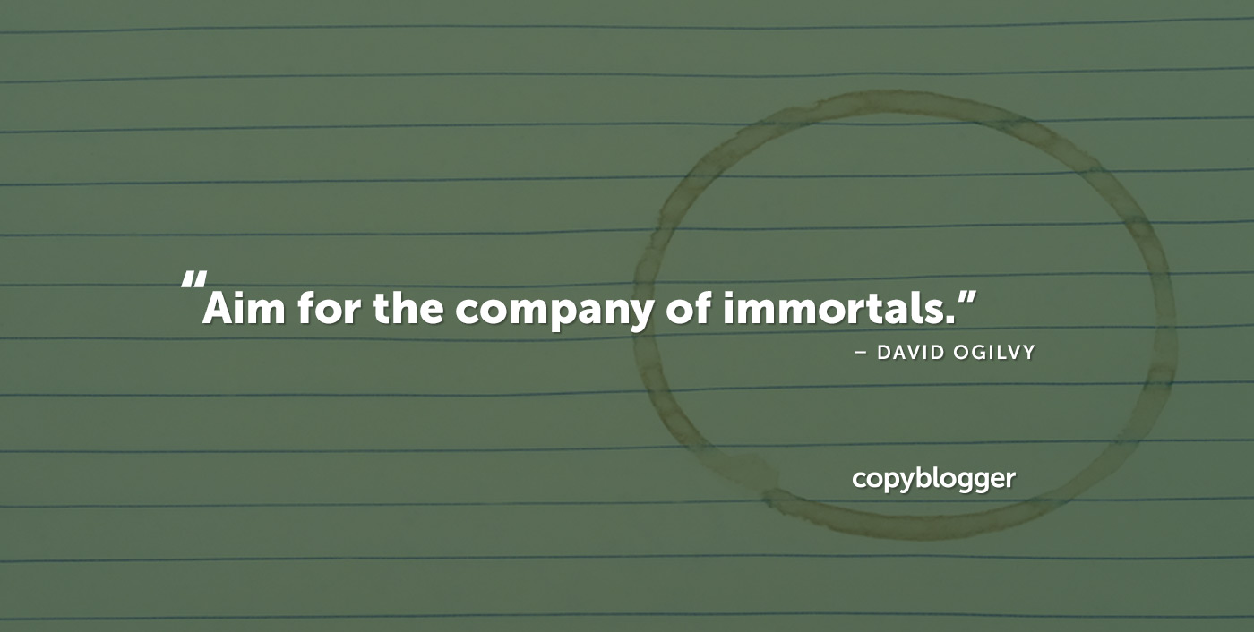 Aim for the company of immortals. – David Ogilvy