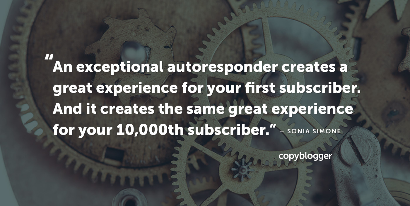 An exceptional autoresponder creates a great experience for your first subscriber. And it creates the same great experience for your 10,000th subscriber. – Sonia Simone