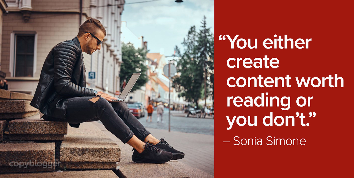 """""""You either create content worth reading or you don't."""" – Sonia Simone"""