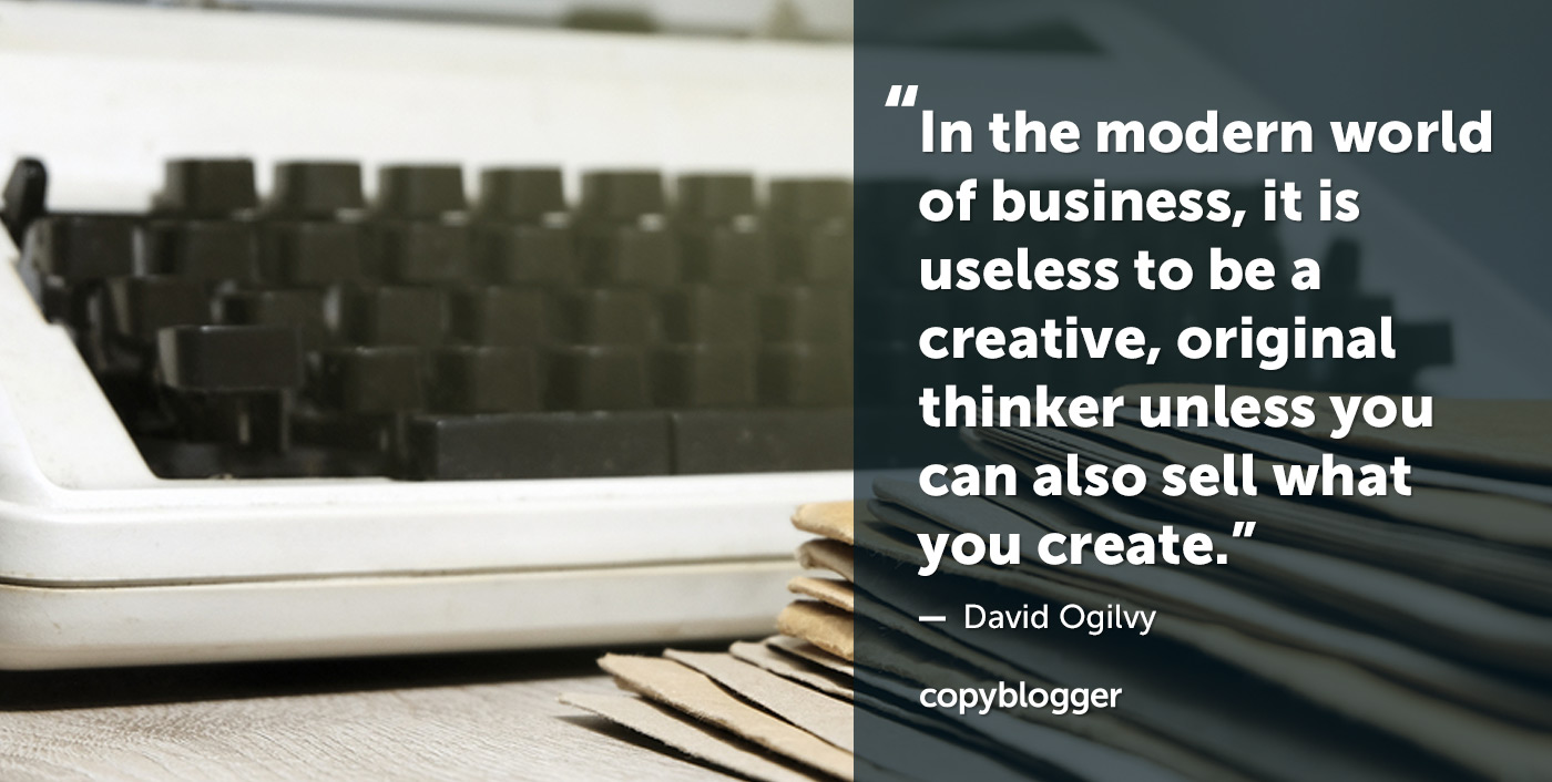 In the modern world of business, it is useless to be a creative, original thinker unless you can also sell what you create. – David Ogilvy
