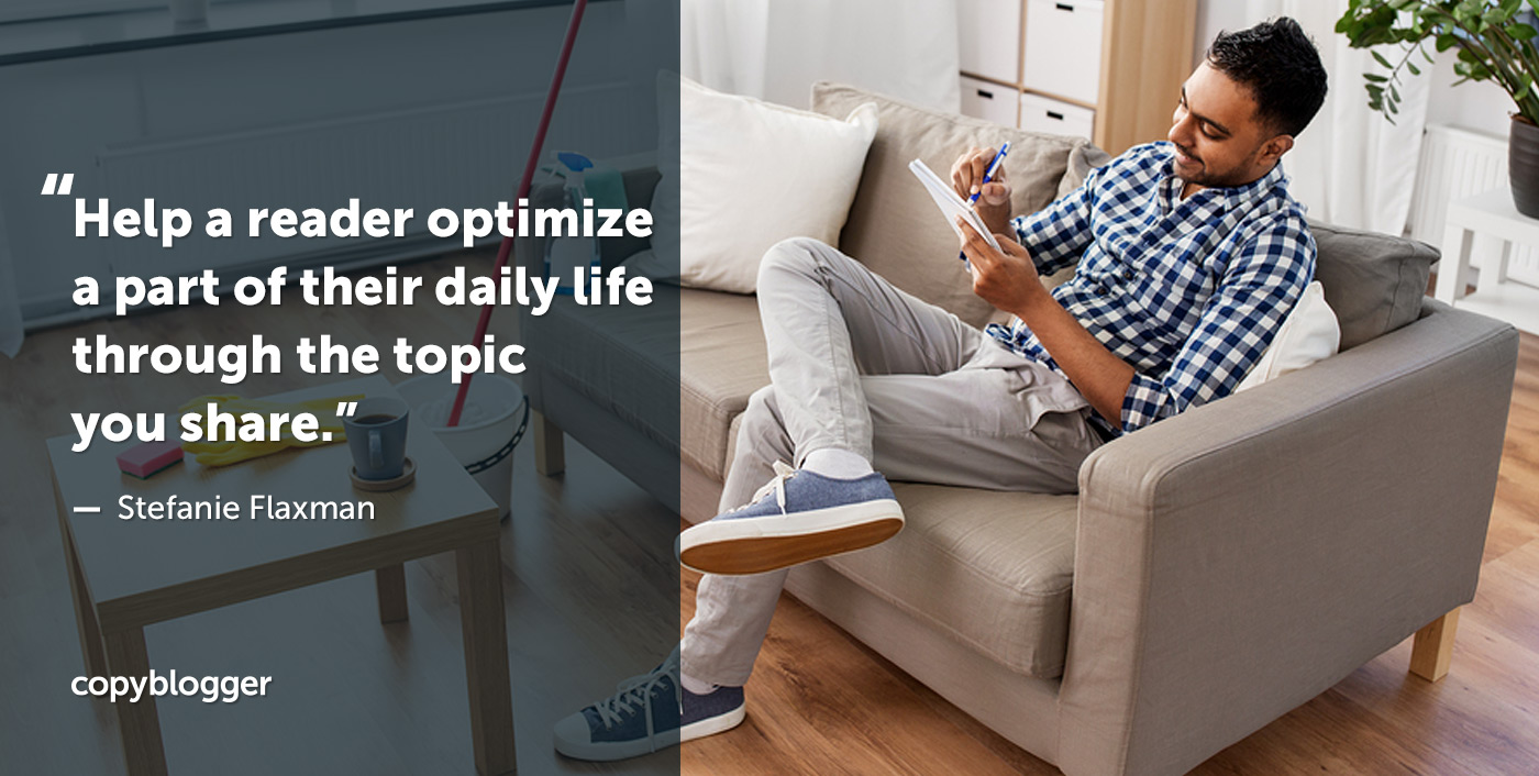Help a reader optimize a part of their daily life through the topic you share. – Stefanie Flaxman