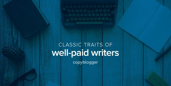 the things writers need to make a living copyblogger classic traits of well paid writers