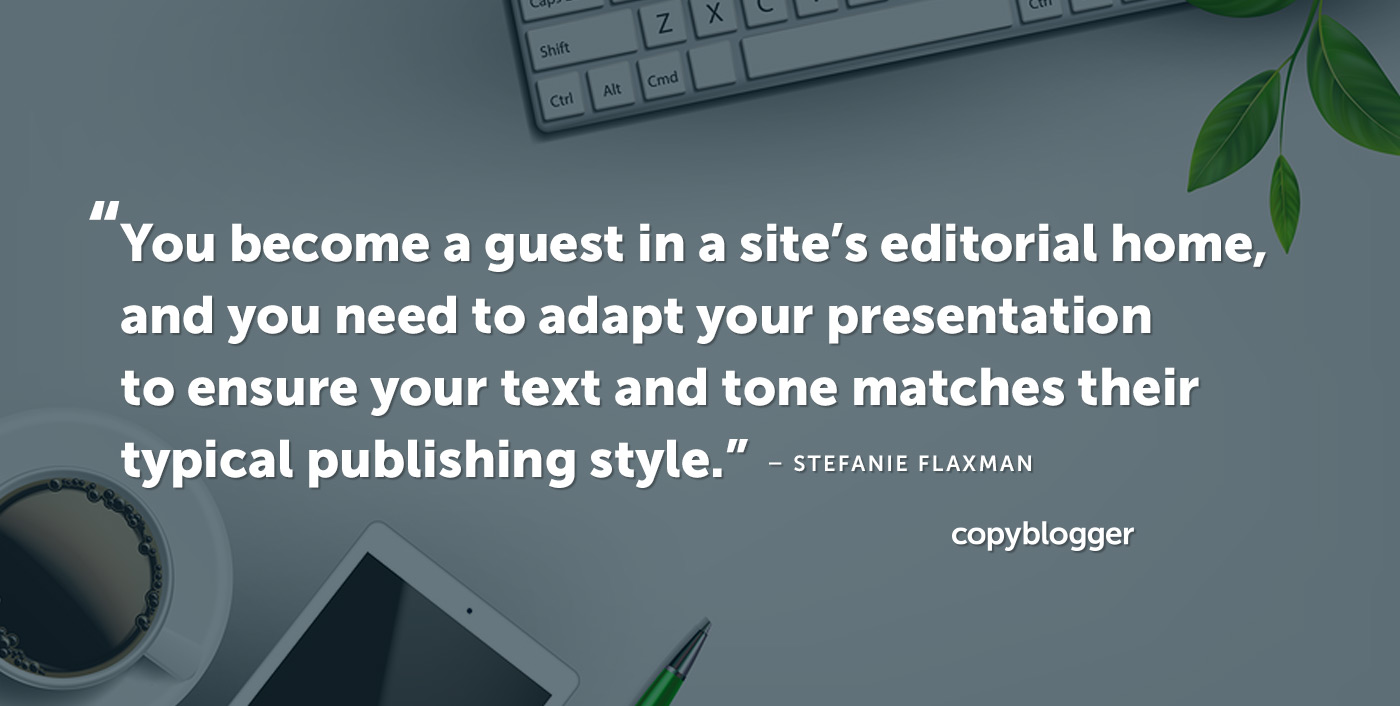 You become a guest in a site's editorial home, and you need to adapt your presentation to ensure your text and tone matches their typical publishing style. – Stefanie Flaxman