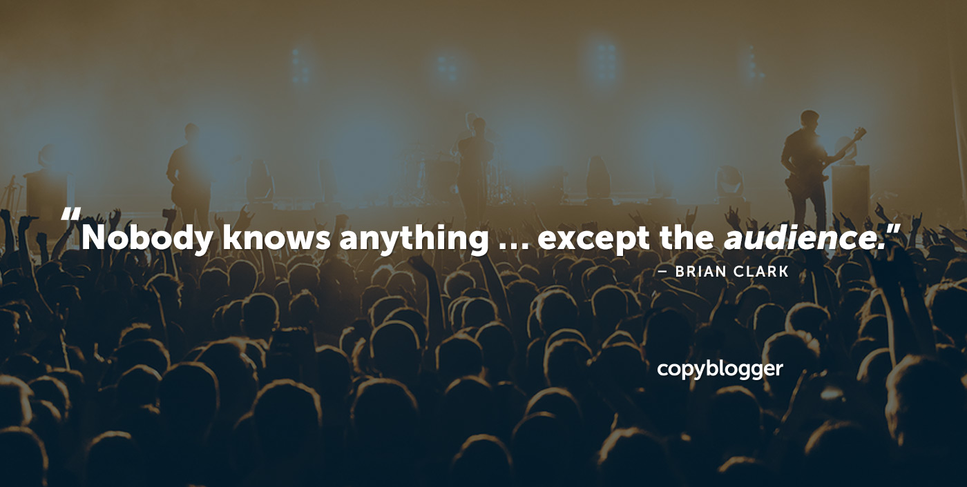 Nobody knows anything ... except the audience. – Brian Clark