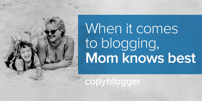 Why Your Mom Was Right About Blogging - Copyblogger