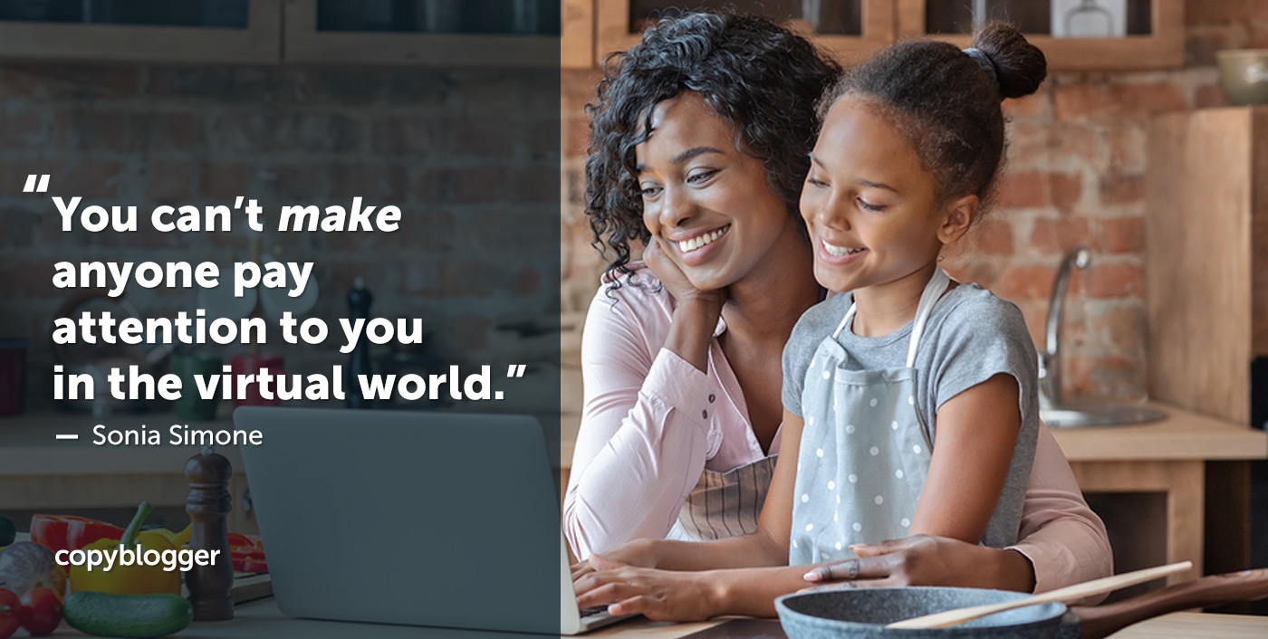 You can't make anyone pay attention to you in the virtual world. – Sonia Simone