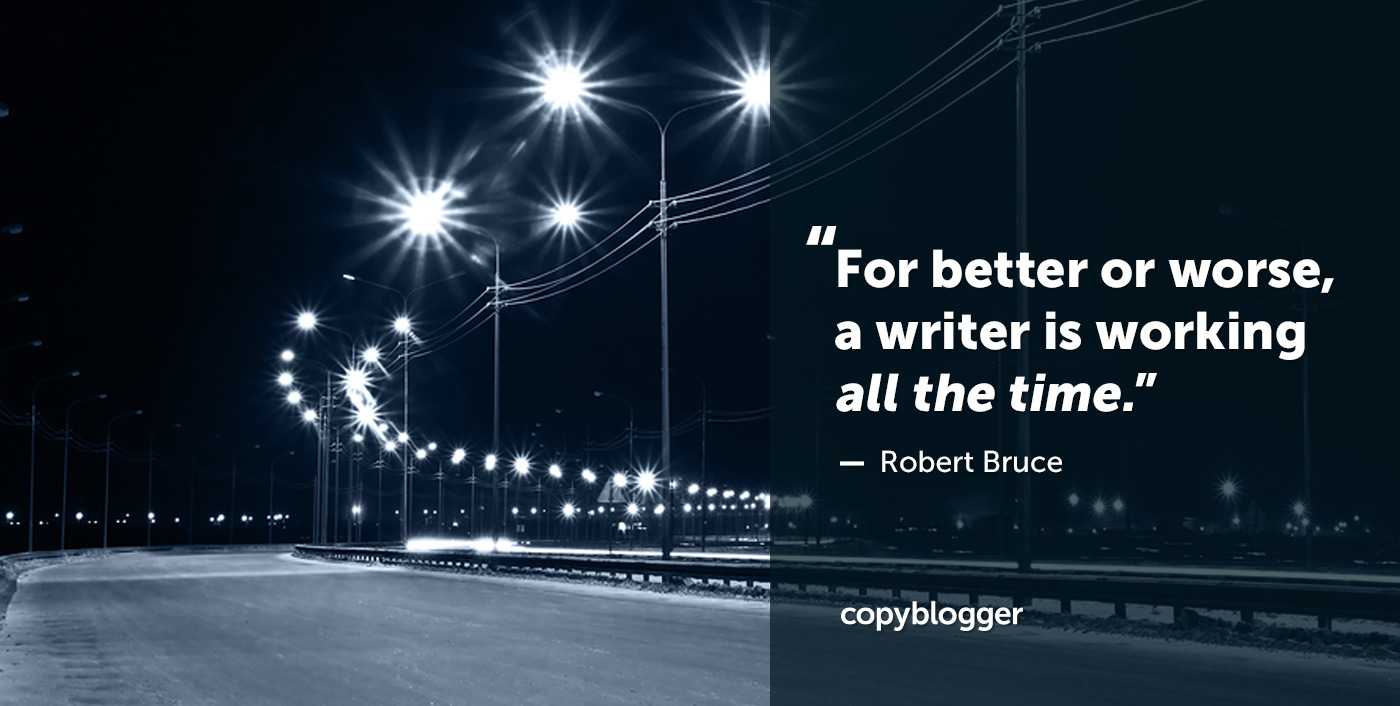 For better or worse, a writer is working all the time. – Robert Bruce