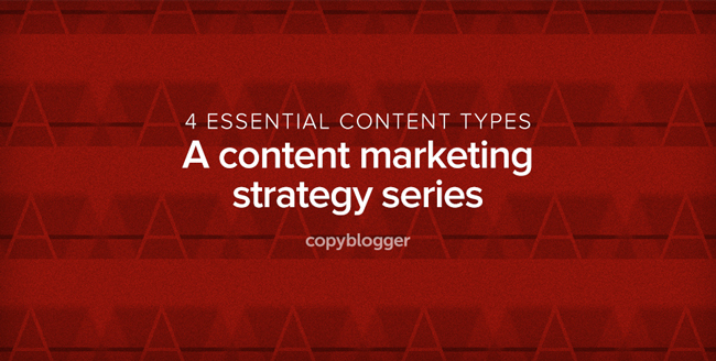 An Introduction to the 4 Essential Types of Content Every Marketing Strategy Needs - Copyblogger