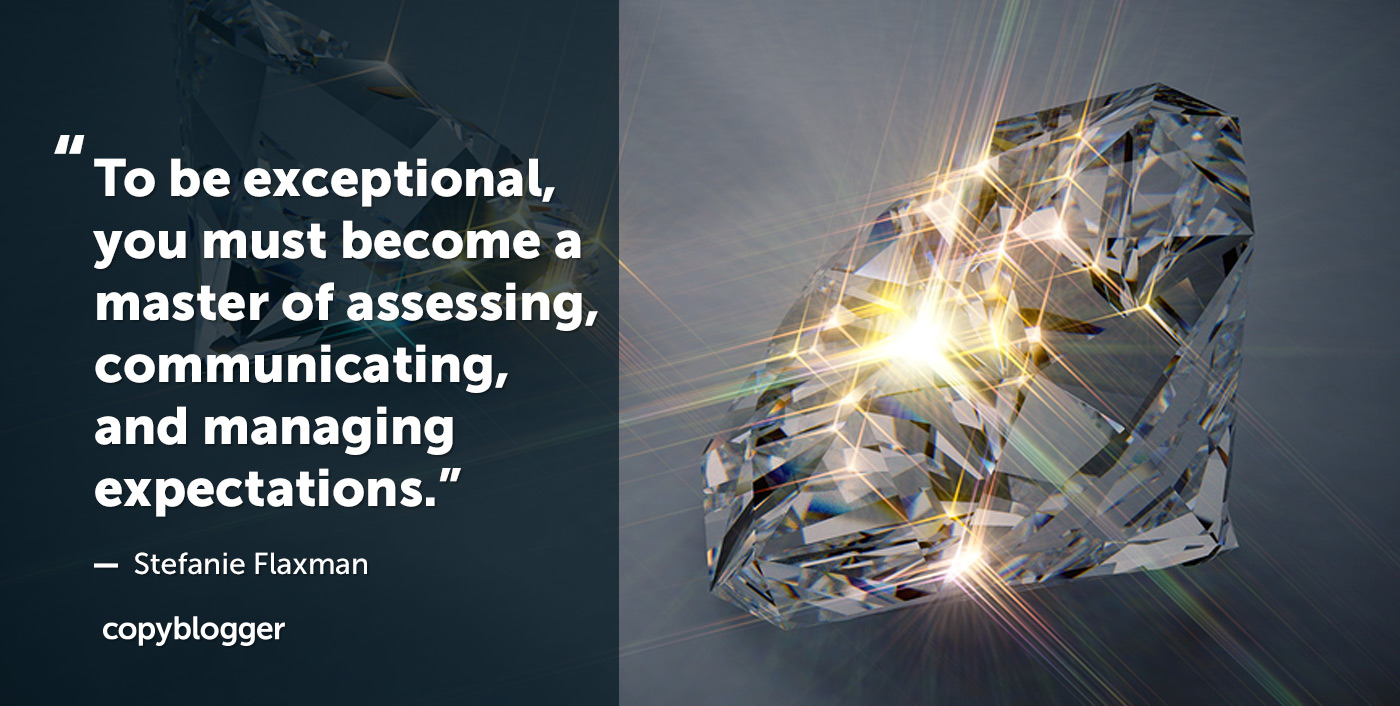 To be exceptional, you must become a master of assessing, communicating, and managing expectations. Stefanie Flaxman