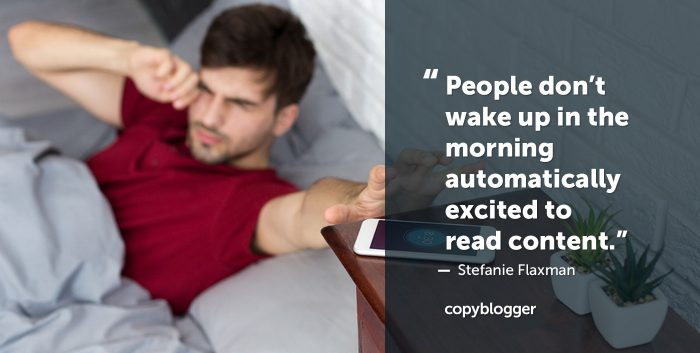 People don't wake up in the morning automatically excited to read content. Stefanie Flaxman