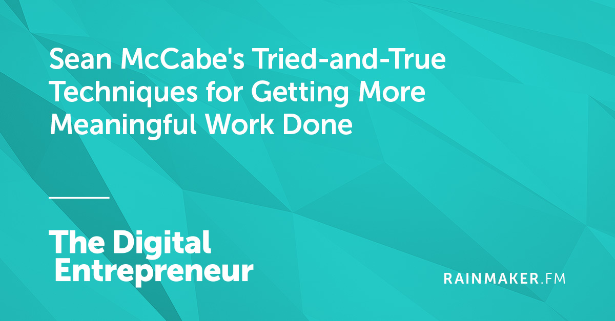 Sean McCabe's Tried-and-True Techniques for Getting More Meaningful Work Done