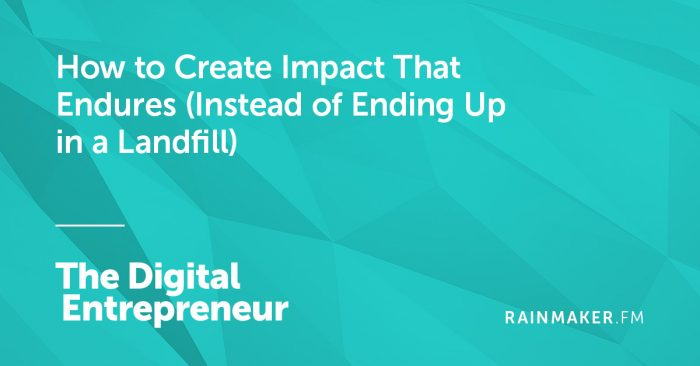How to Create Impact That Endures (Instead of Ending Up in a Landfill)