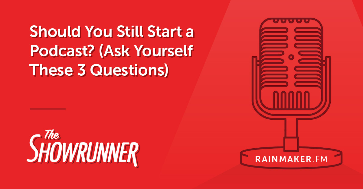 Should You Still Start a Podcast? (Ask Yourself These 3 Questions)
