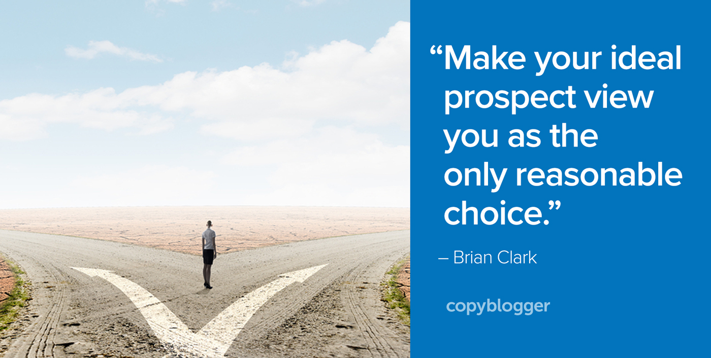 """Make your ideal prospect view you as the only reasonable choice."" – Brian Clark"