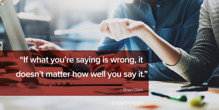"""If what you say is wrong, it doesn't matter how well you say it."" – Brian Clark"