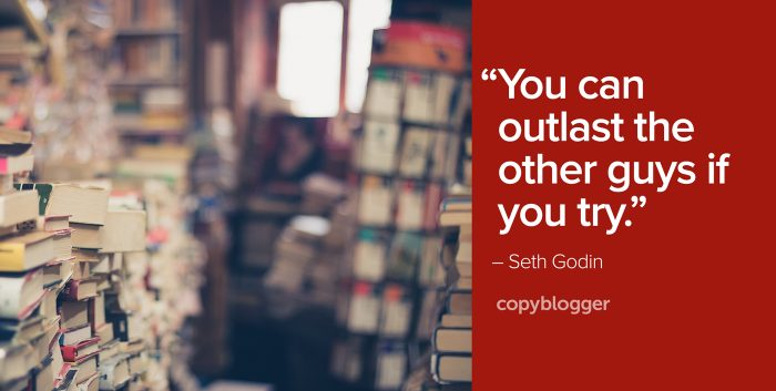 """You can outlast the other guys if you try."" – Seth Godin"