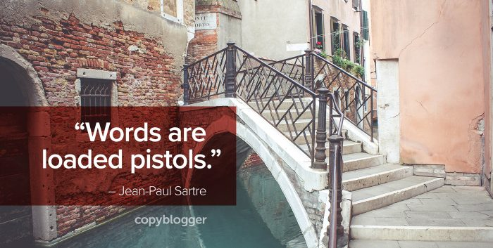 """Words are loaded pistols.""  – Jean-Paul Sartre"