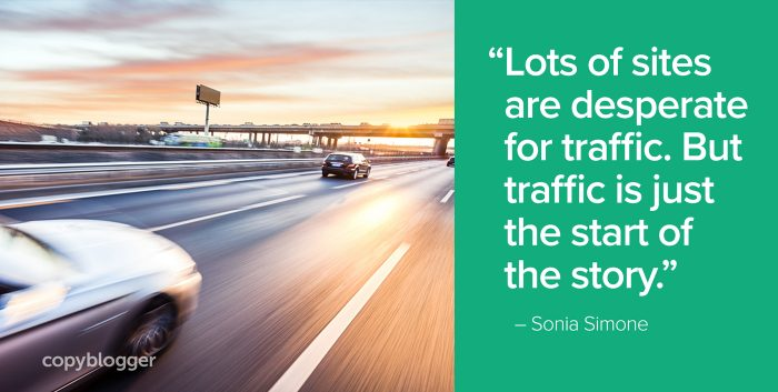 """Lots of sites are desperate for traffic. But traffic is just the start of the story."" – Sonia Simone"