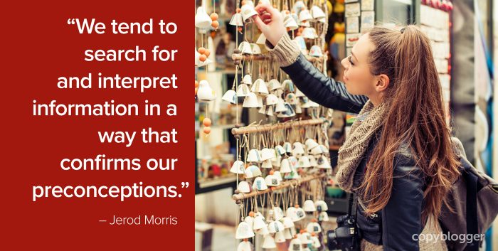 """We tend to search for and interpret information in a way that confirms our preconceptions."" – Jerod Morris"