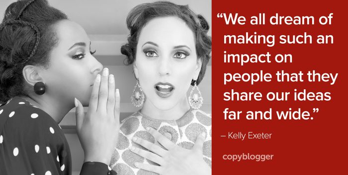 """We all dream of making such an impact on people that they share our ideas far and wide."" – Kelly Exeter"