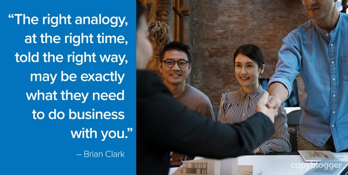 """The right analogy, at the right time, told the right way, may be exactly what they need to do business with you."" – Brian Clark"