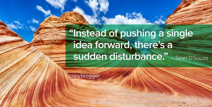 """Instead of pushing a single idea forward, there's a sudden disturbance."" – Sean D'Souza"