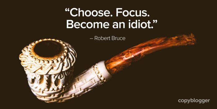 """""""Choose. Focus. Become an idiot."""" – Robert Bruce"""