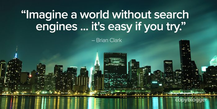 """Imagine a world without search engines ... it's easy if you try."" – Brian Clark"