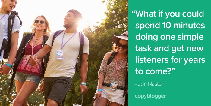 """What if you could spend 10 minutes doing one simple task and get new listeners for years to come?"" – Jon Nastor"