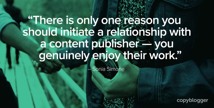 """""""There is only one reason you should initiate a relationship with a content publisher — you genuinely enjoy their work."""" – Sonia Simone"""