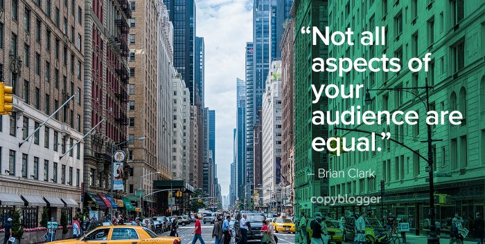 """Not all aspects of your audience are equal."" – Brian Clark"
