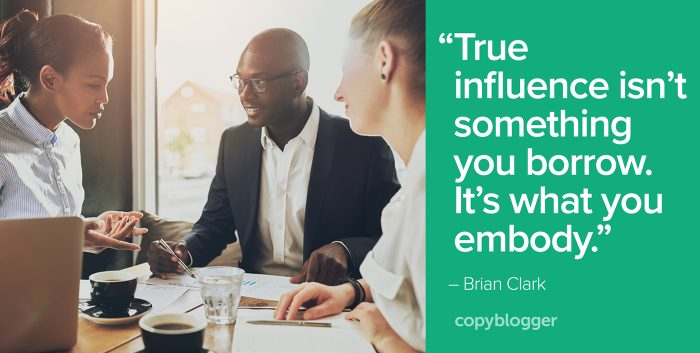 """True influence isn't something you borrow. It's what you embody."" – Brian Clark"