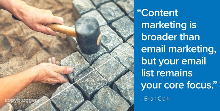 """Content marketing is broader than email marketing, but your email list remains your core focus."" – Brian Clark"