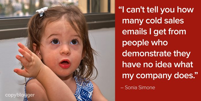 """I can't tell you how many cold sales emails I get from people who demonstrate they have no idea what my company does."" – Sonia Simone"