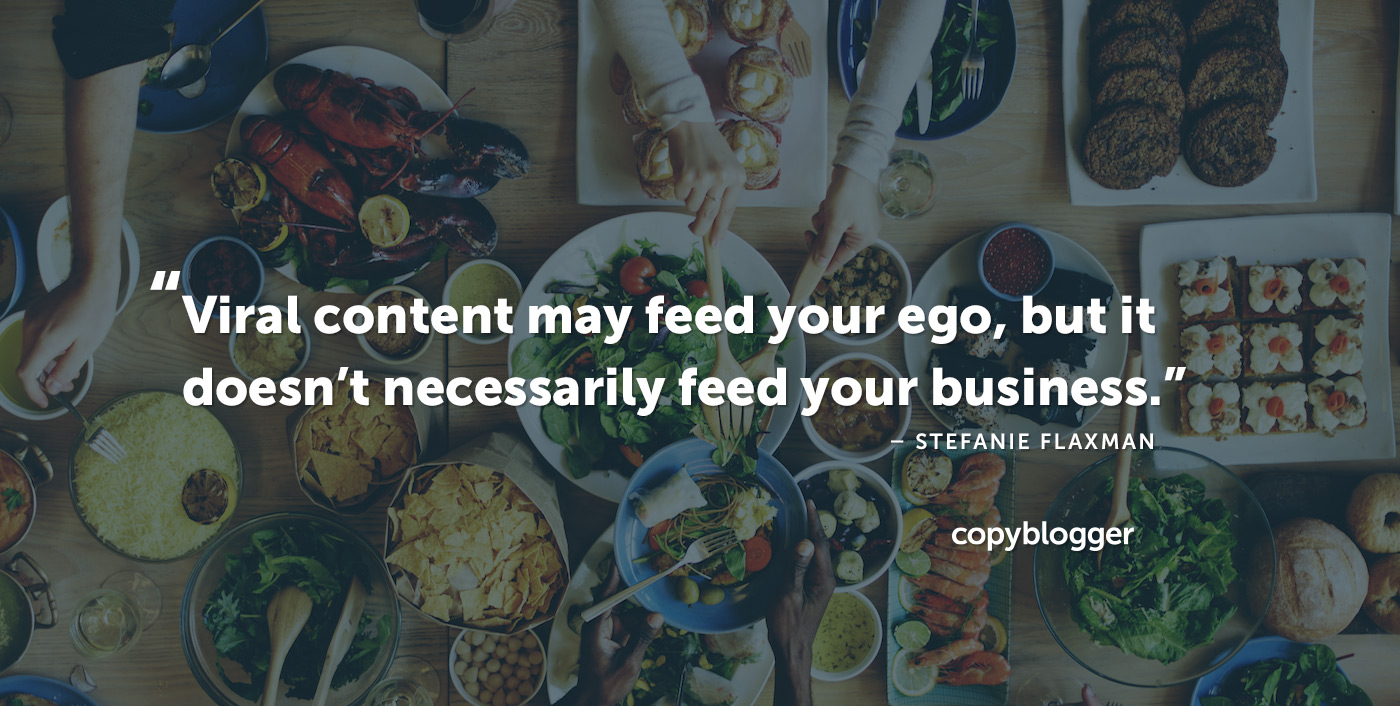Viral content may feed your ego, but it doesn't necessarily feed your business. – Stefanie Flaxman