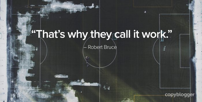 """That's why they call it work."" – Robert Bruce"