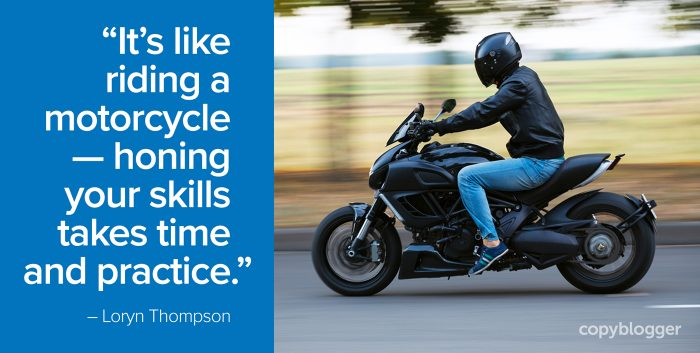 """It's like riding a motorcycle — honing your skills takes time and practice."" – Loryn Thompson"