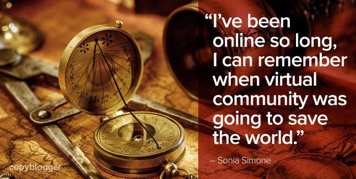 """I've been online so long, I can remember when virtual community was going to save the world."" – Sonia Simone"
