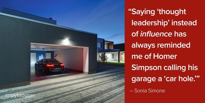 """Saying 'thought leadership' instead of influence has always reminded me of Homer Simpson calling his garage a 'car hole.'"" – Sonia Simone"