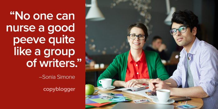 """No one can nurse a good peeve quite like a group of writers."" – Sonia Simone"