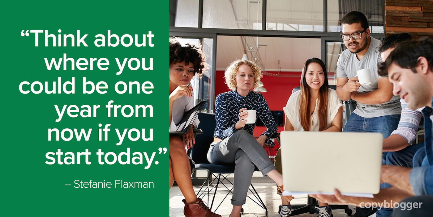 """""""Think about where you could be one year from now if you start today."""" – Stefanie Flaxman"""