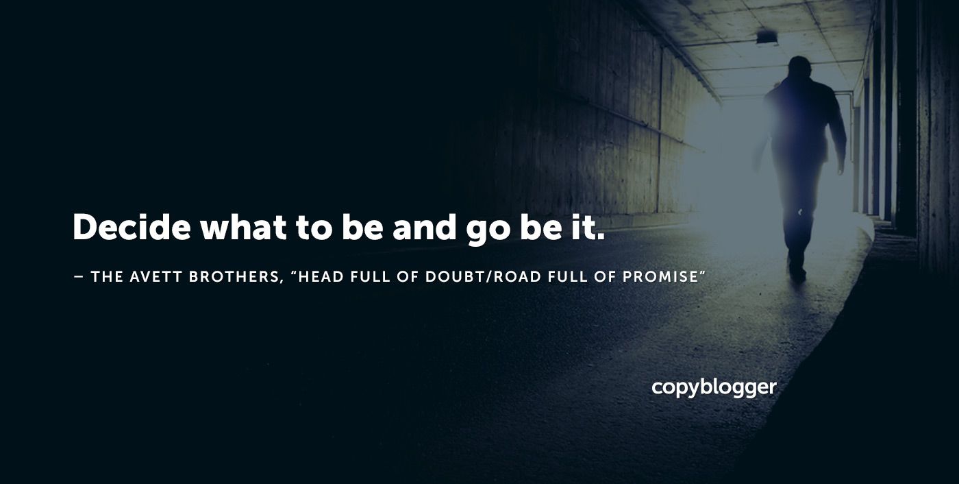"Decide what to be and go be it. – The Avett Brothers, ""Head Full of Doubt/Road Full of Promise"""